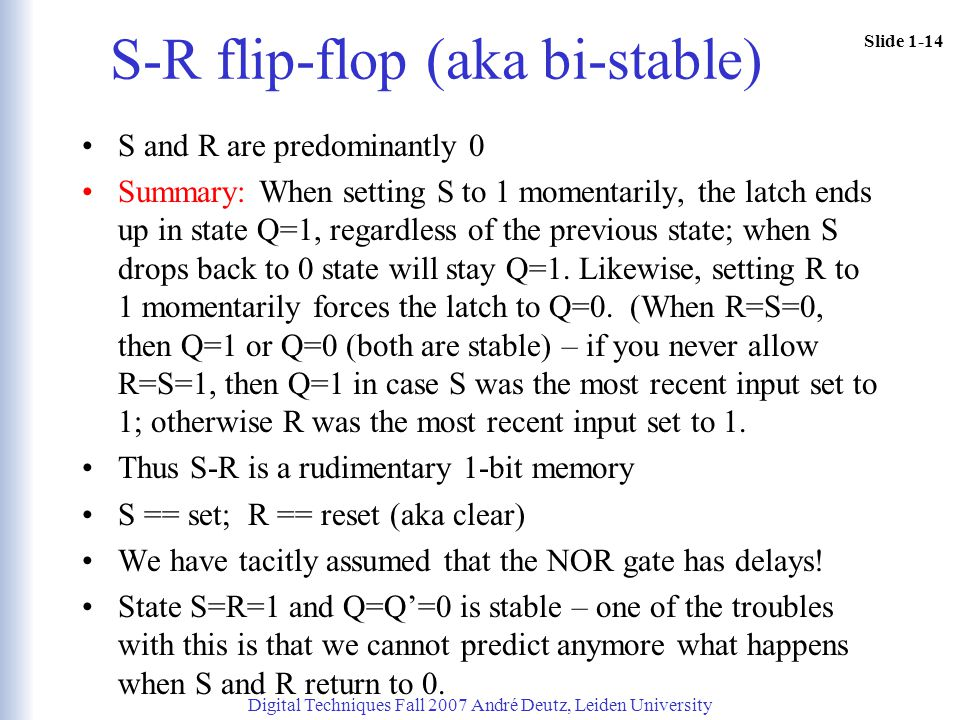 Slide 1-14 S-R flip-flop (aka bi-stable) S and R are predominantly 0 Summary: When setting S to 1 momentarily, the latch ends up in state Q=1, regardl