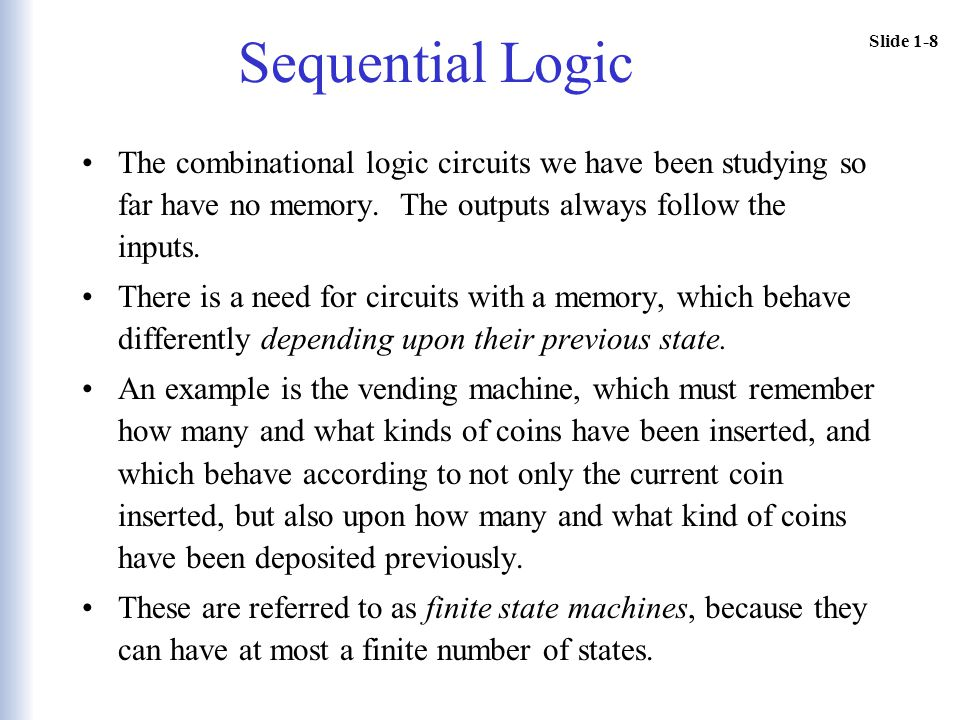 Slide 1-8 Sequential Logic The combinational logic circuits we have been studying so far have no memory. The outputs always follow the inputs. There i