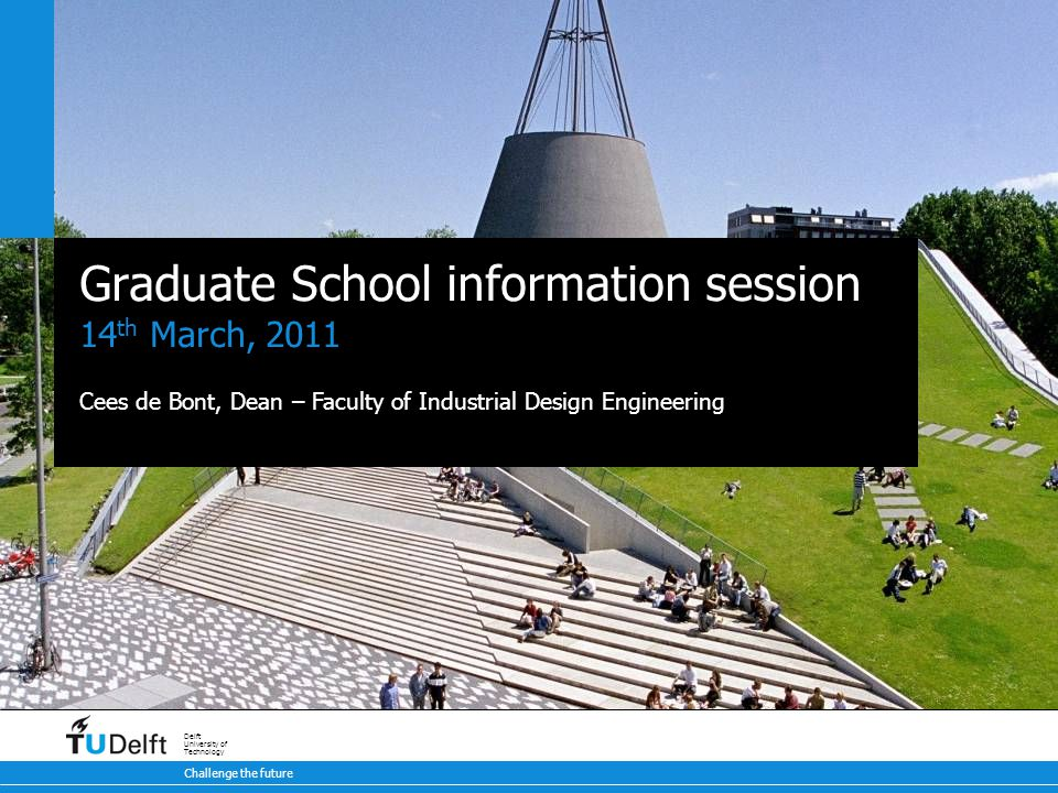 Challenge the future Delft University of Technology Graduate School information session 14 th March, 2011 Cees de Bont, Dean – Faculty of Industrial Design Engineering