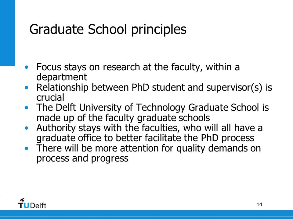 14 Graduate School principles Focus stays on research at the faculty, within a department Relationship between PhD student and supervisor(s) is crucial The Delft University of Technology Graduate School is made up of the faculty graduate schools Authority stays with the faculties, who will all have a graduate office to better facilitate the PhD process There will be more attention for quality demands on process and progress