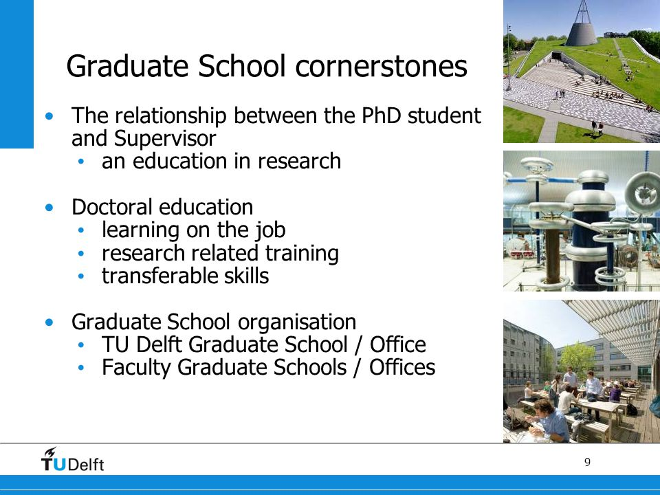 9 Graduate School cornerstones The relationship between the PhD student and Supervisor an education in research Doctoral education learning on the job research related training transferable skills Graduate School organisation TU Delft Graduate School / Office Faculty Graduate Schools / Offices