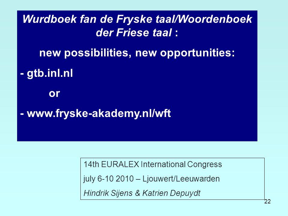 22 Wurdboek fan de Fryske taal/Woordenboek der Friese taal : new possibilities, new opportunities: - gtb.inl.nl or - www.fryske-akademy.nl/wft 14th EU