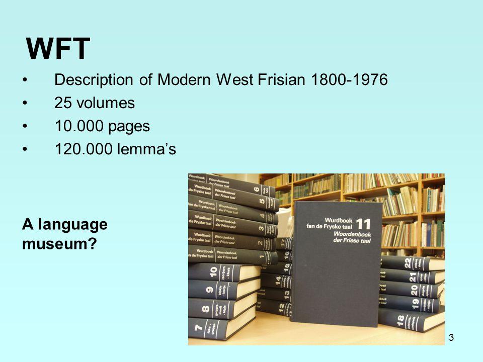 3 WFT Description of Modern West Frisian 1800-1976 25 volumes 10.000 pages 120.000 lemma's A language museum?