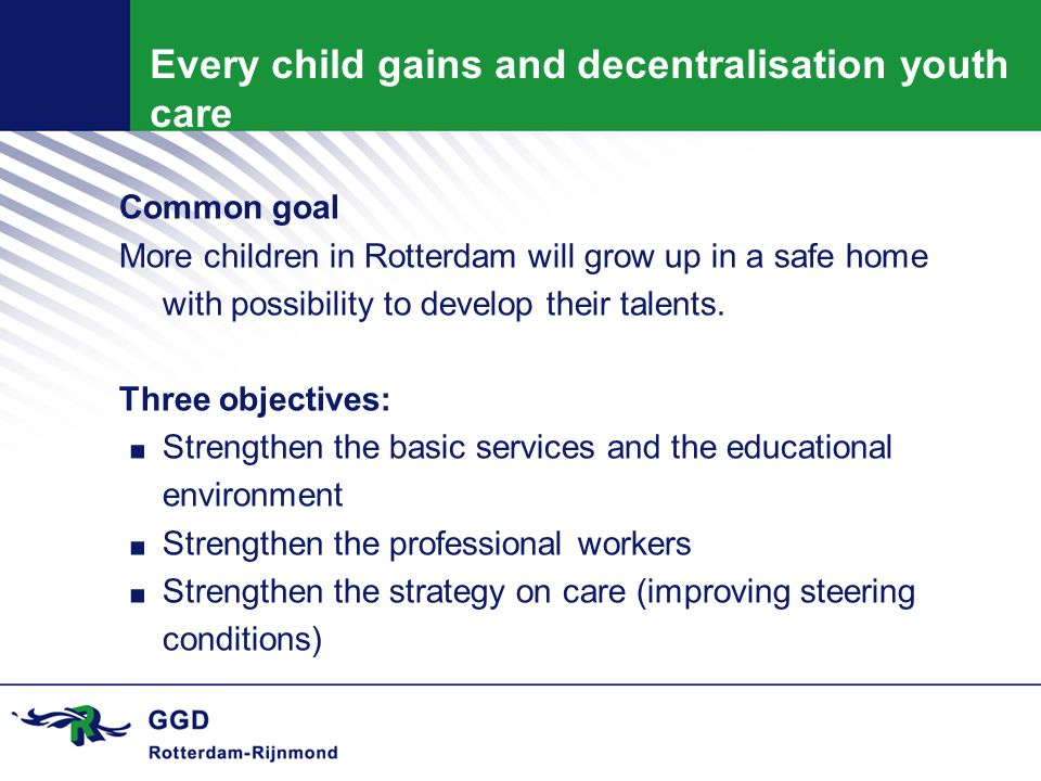 Every child gains and decentralisation youth care Common goal More children in Rotterdam will grow up in a safe home with possibility to develop their talents.