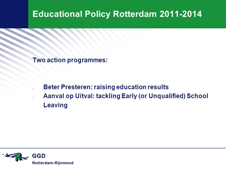 Educational Policy Rotterdam 2011-2014 Two action programmes:.Beter Presteren: raising education results.Aanval op Uitval: tackling Early (or Unqualified) School Leaving