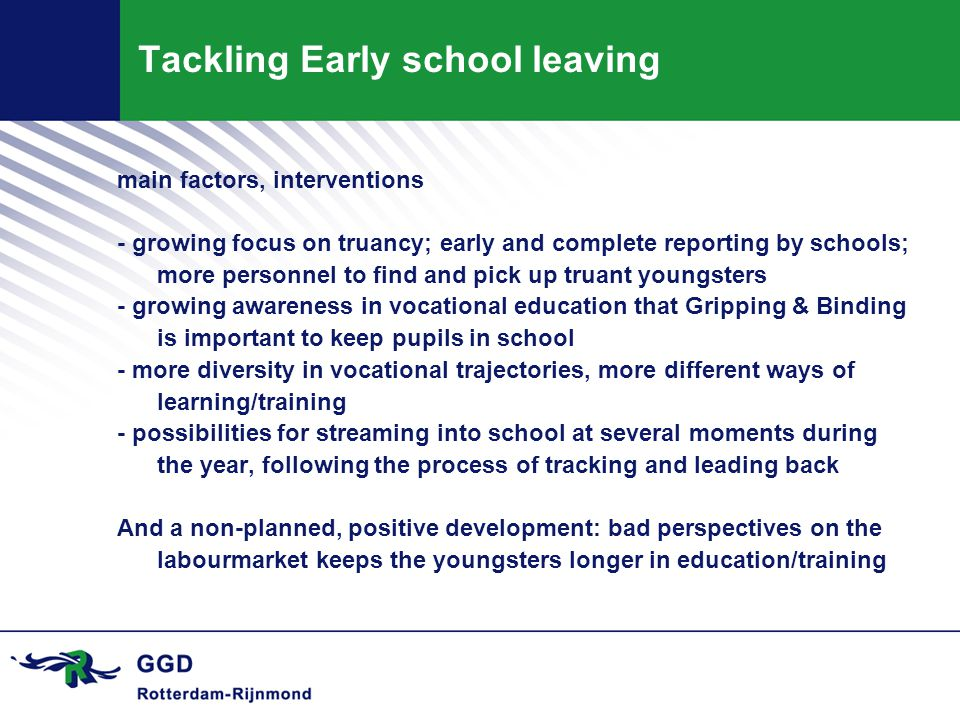 Tackling Early school leaving main factors, interventions - growing focus on truancy; early and complete reporting by schools; more personnel to find and pick up truant youngsters - growing awareness in vocational education that Gripping & Binding is important to keep pupils in school - more diversity in vocational trajectories, more different ways of learning/training - possibilities for streaming into school at several moments during the year, following the process of tracking and leading back And a non-planned, positive development: bad perspectives on the labourmarket keeps the youngsters longer in education/training