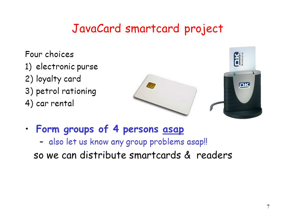 JavaCard smartcard project Four choices 1)electronic purse 2)loyalty card 3)petrol rationing 4)car rental Form groups of 4 persons asap –also let us k