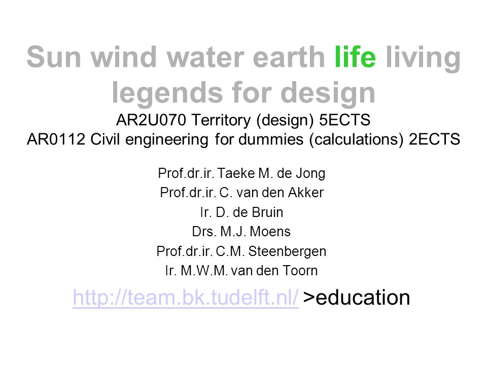 Sun wind water earth life living legends for design AR2U070 Territory (design) 5ECTS AR0112 Civil engineering for dummies (calculations) 2ECTS Prof.dr.ir.