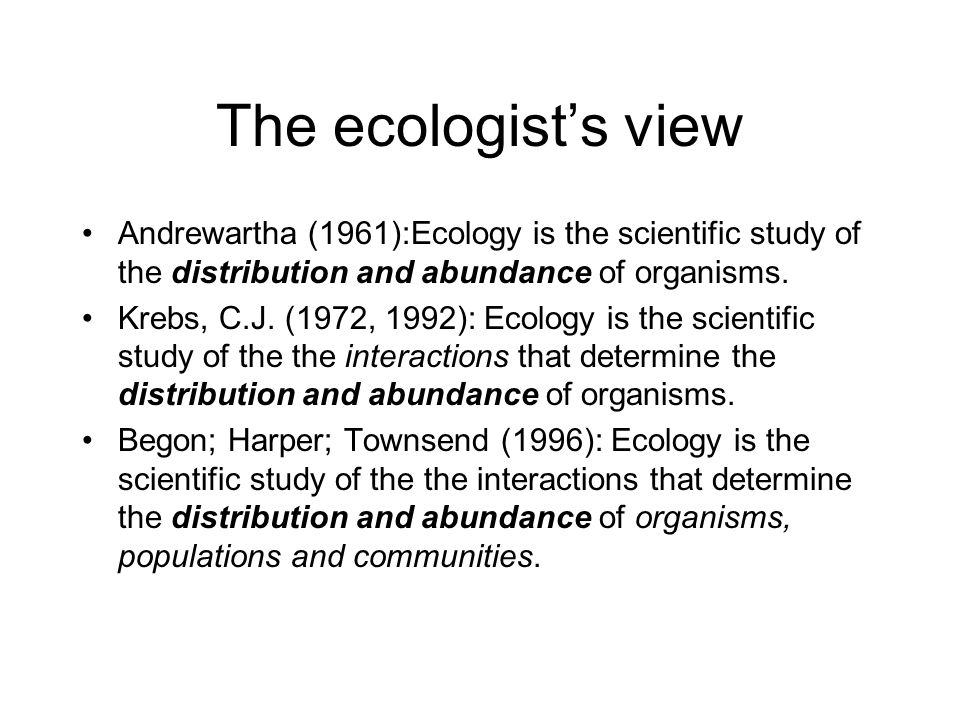 The ecologist's view Andrewartha (1961):Ecology is the scientific study of the distribution and abundance of organisms. Krebs, C.J. (1972, 1992): Ecol