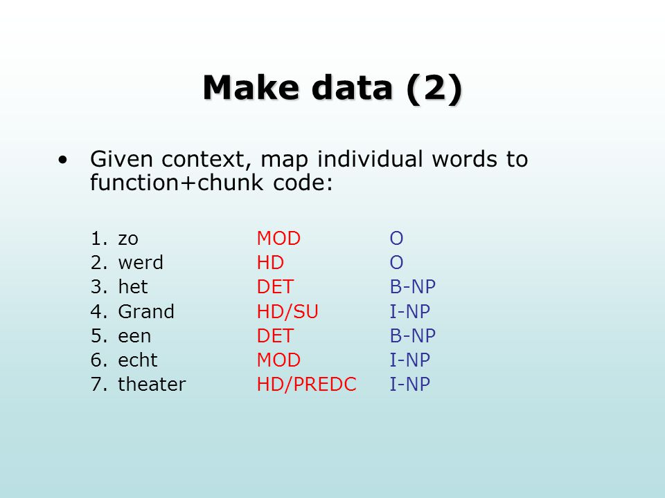 Make data (2) Given context, map individual words to function+chunk code: 1.zoMODO 2.werdHDO 3.het DETB-NP 4.Grand HD/SUI-NP 5.een DETB-NP 6.echt MODI-NP 7.theater HD/PREDCI-NP