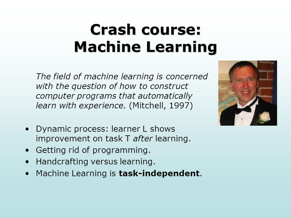 Crash course: Machine Learning The field of machine learning is concerned with the question of how to construct computer programs that automatically learn with experience.