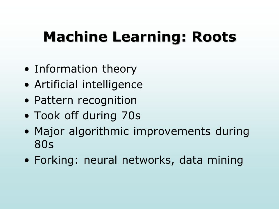 Machine Learning: Roots Information theory Artificial intelligence Pattern recognition Took off during 70s Major algorithmic improvements during 80s Forking: neural networks, data mining