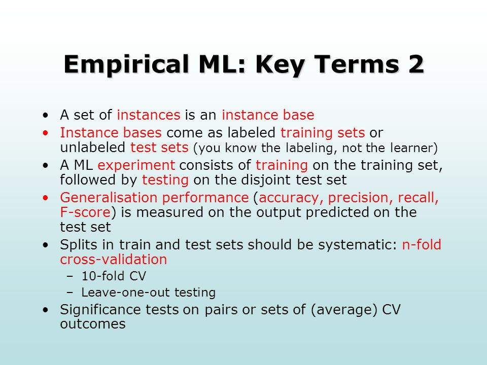 Empirical ML: Key Terms 2 A set of instances is an instance base Instance bases come as labeled training sets or unlabeled test sets (you know the labeling, not the learner) A ML experiment consists of training on the training set, followed by testing on the disjoint test set Generalisation performance (accuracy, precision, recall, F-score) is measured on the output predicted on the test set Splits in train and test sets should be systematic: n-fold cross-validation –10-fold CV –Leave-one-out testing Significance tests on pairs or sets of (average) CV outcomes