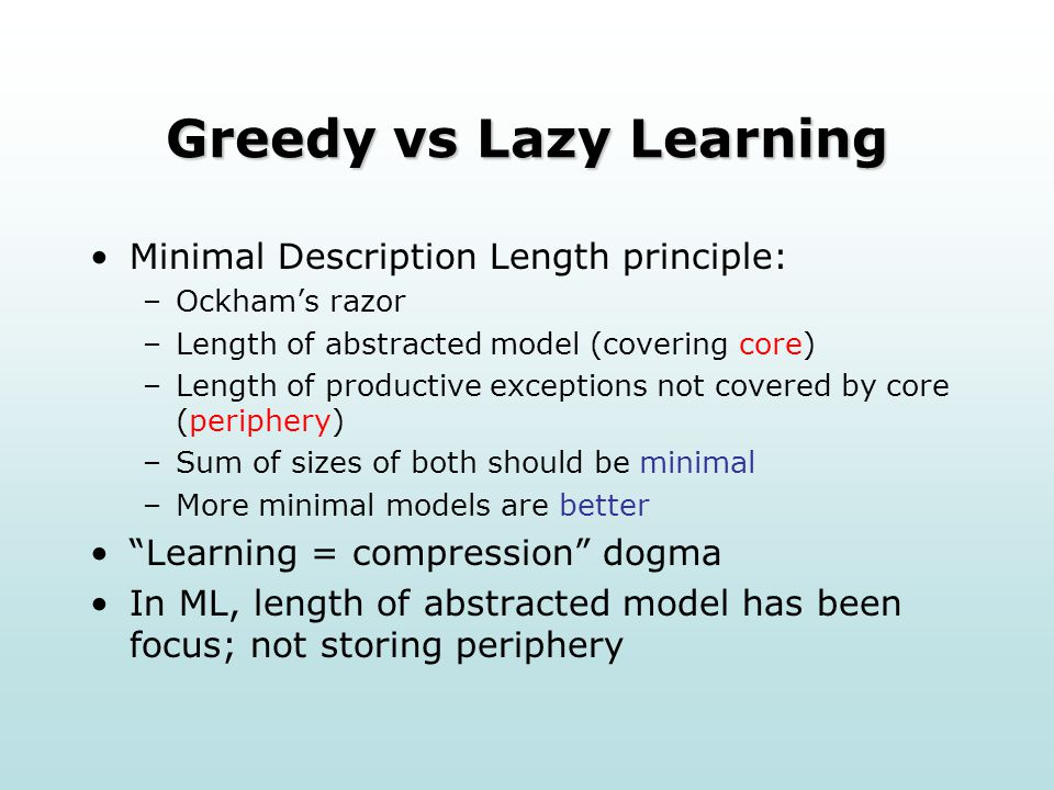 Greedy vs Lazy Learning Minimal Description Length principle: –Ockham's razor –Length of abstracted model (covering core) –Length of productive exceptions not covered by core (periphery) –Sum of sizes of both should be minimal –More minimal models are better Learning = compression dogma In ML, length of abstracted model has been focus; not storing periphery