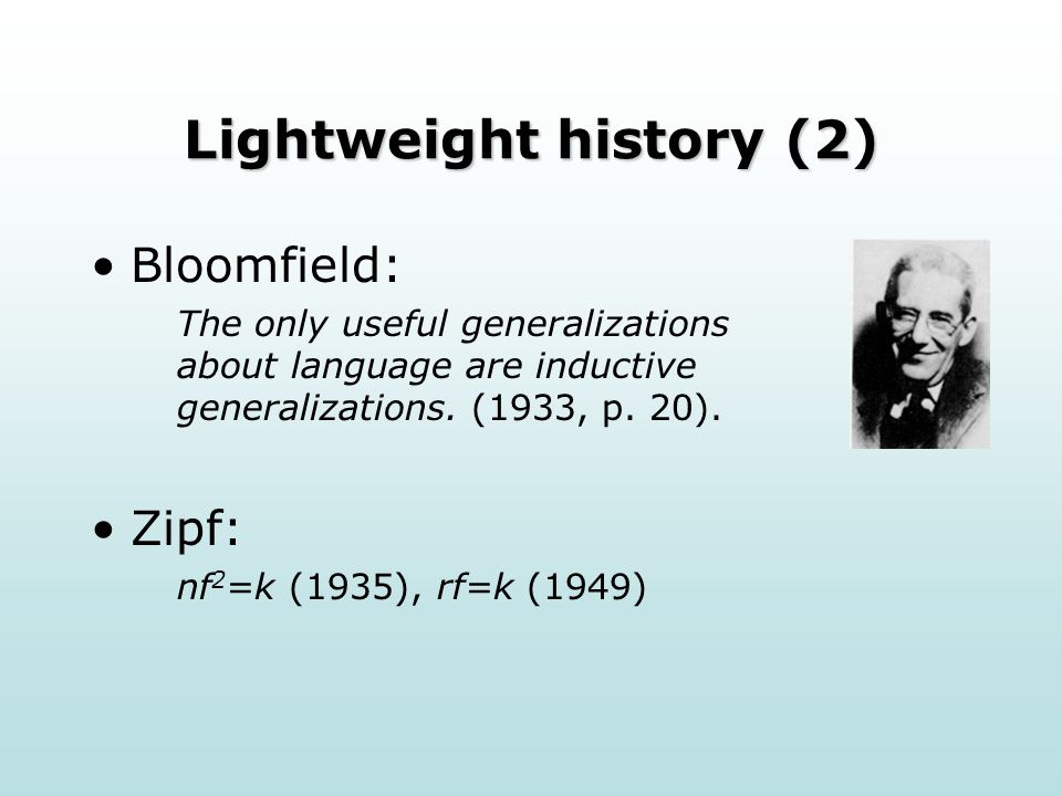 Lightweight history (2) Bloomfield: The only useful generalizations about language are inductive generalizations.