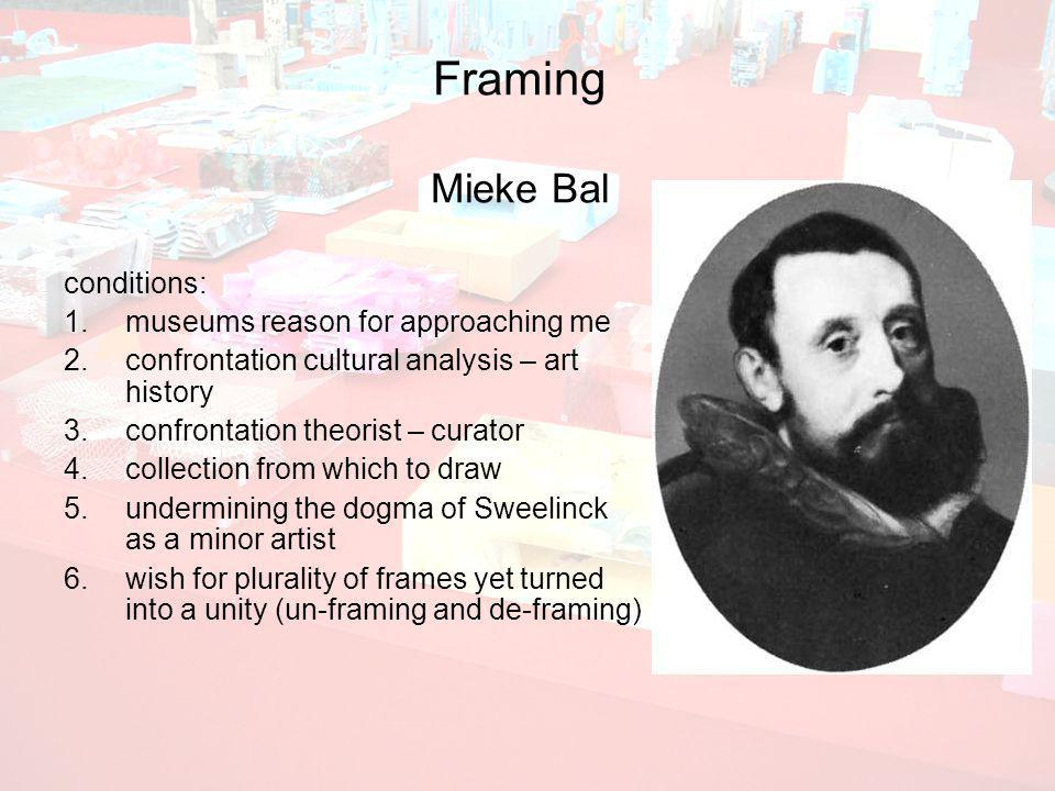 Framing Mieke Bal conditions: 1.museums reason for approaching me 2.confrontation cultural analysis – art history 3.confrontation theorist – curator 4.collection from which to draw 5.undermining the dogma of Sweelinck as a minor artist 6.wish for plurality of frames yet turned into a unity (un-framing and de-framing)