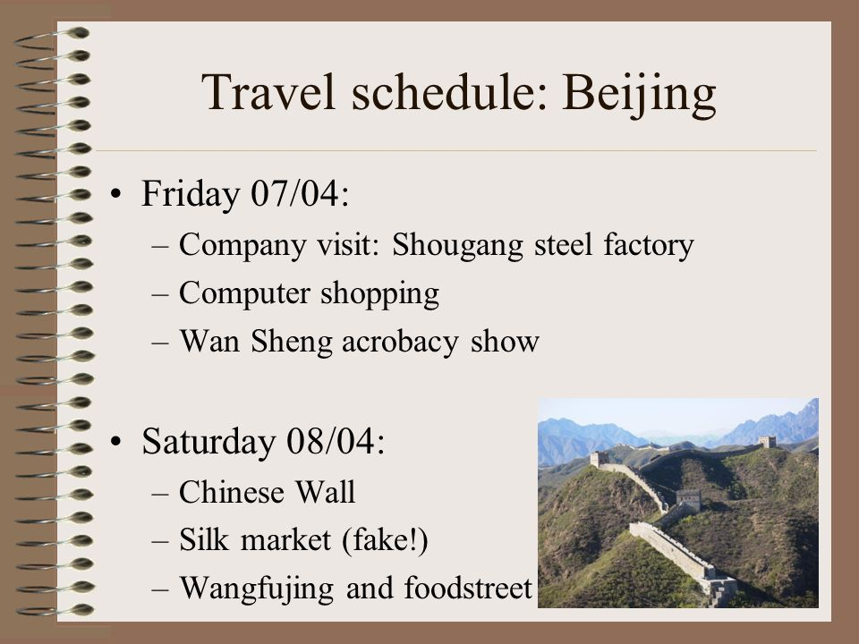 Travel schedule: Beijing Friday 07/04: –Company visit: Shougang steel factory –Computer shopping –Wan Sheng acrobacy show Saturday 08/04: –Chinese Wall –Silk market (fake!) –Wangfujing and foodstreet