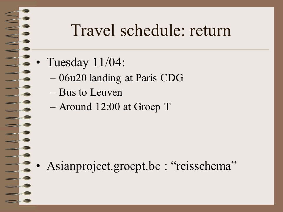 Travel schedule: return Tuesday 11/04: –06u20 landing at Paris CDG –Bus to Leuven –Around 12:00 at Groep T Asianproject.groept.be : reisschema