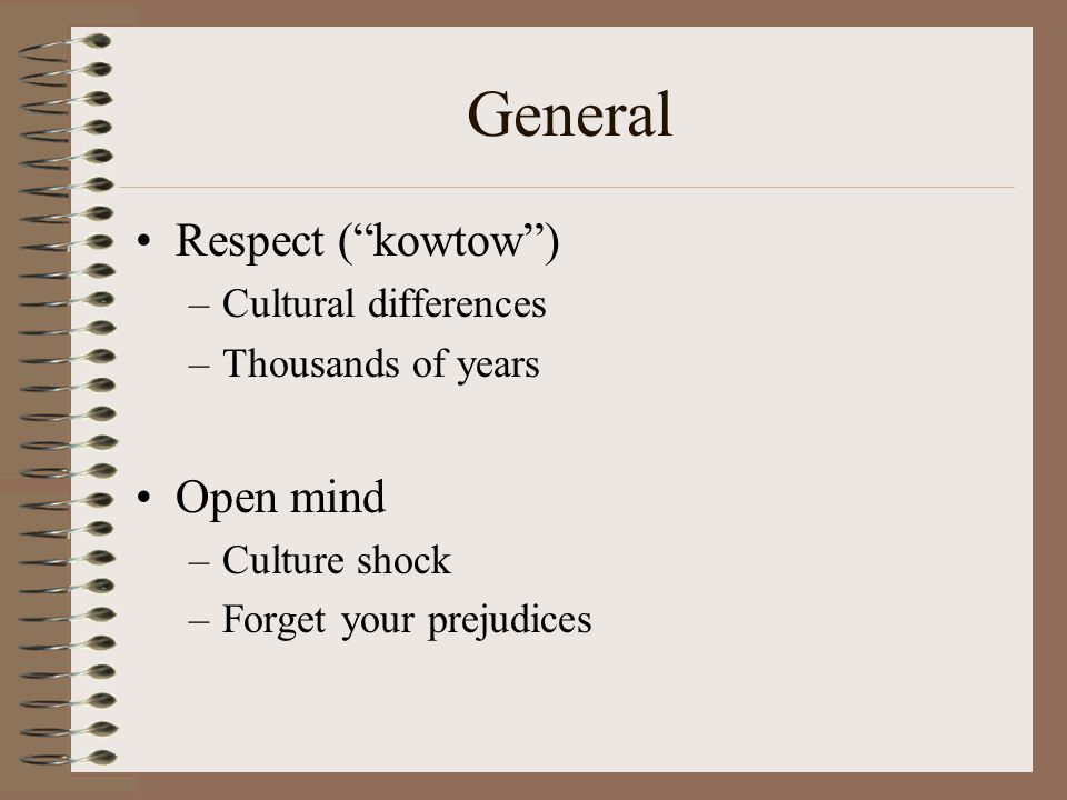 General Respect ( kowtow ) –Cultural differences –Thousands of years Open mind –Culture shock –Forget your prejudices