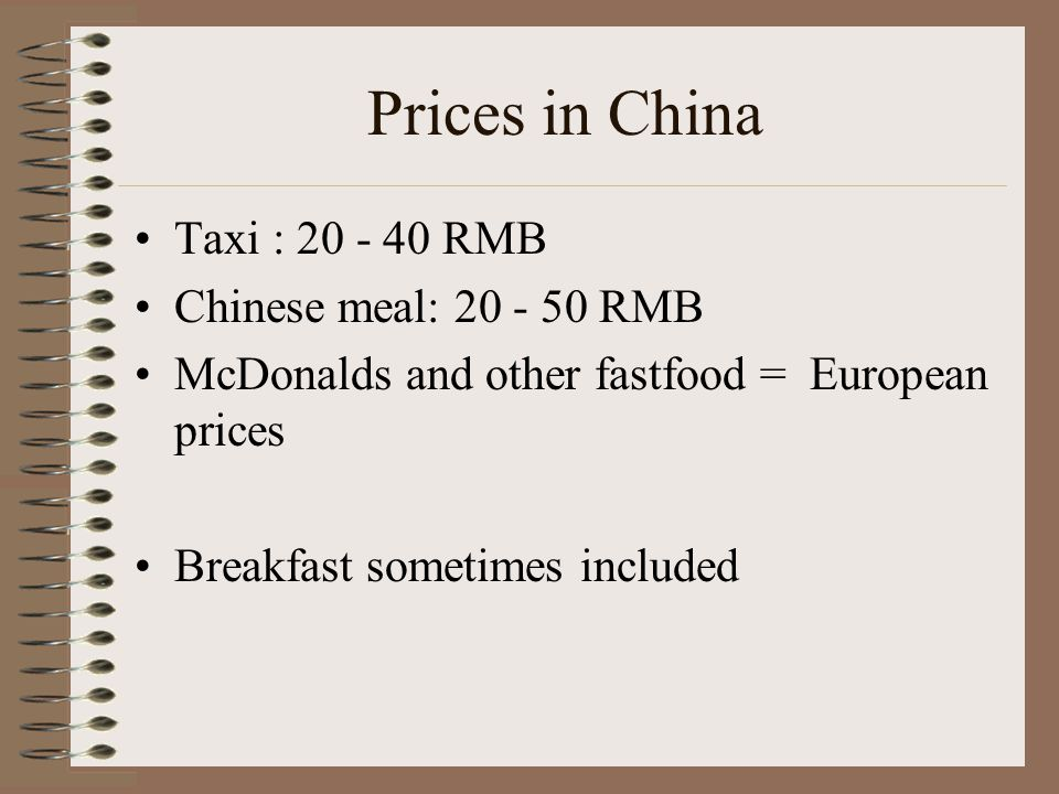 Prices in China Taxi : RMB Chinese meal: RMB McDonalds and other fastfood = European prices Breakfast sometimes included