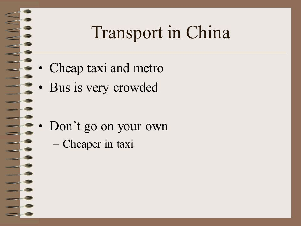 Transport in China Cheap taxi and metro Bus is very crowded Don't go on your own –Cheaper in taxi