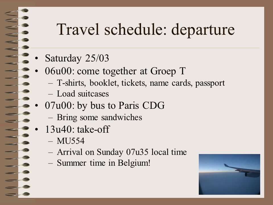 Travel schedule: departure Saturday 25/03 06u00: come together at Groep T –T-shirts, booklet, tickets, name cards, passport –Load suitcases 07u00: by bus to Paris CDG –Bring some sandwiches 13u40: take-off –MU554 –Arrival on Sunday 07u35 local time –Summer time in Belgium!