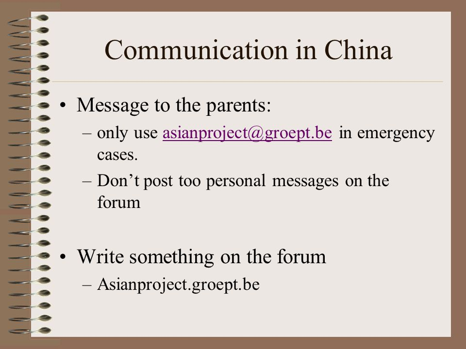 Communication in China Message to the parents: –only use in emergency –Don't post too personal messages on the forum Write something on the forum –Asianproject.groept.be