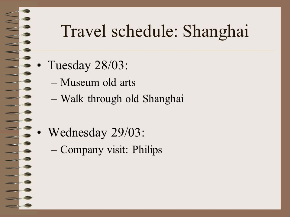 Travel schedule: Shanghai Tuesday 28/03: –Museum old arts –Walk through old Shanghai Wednesday 29/03: –Company visit: Philips