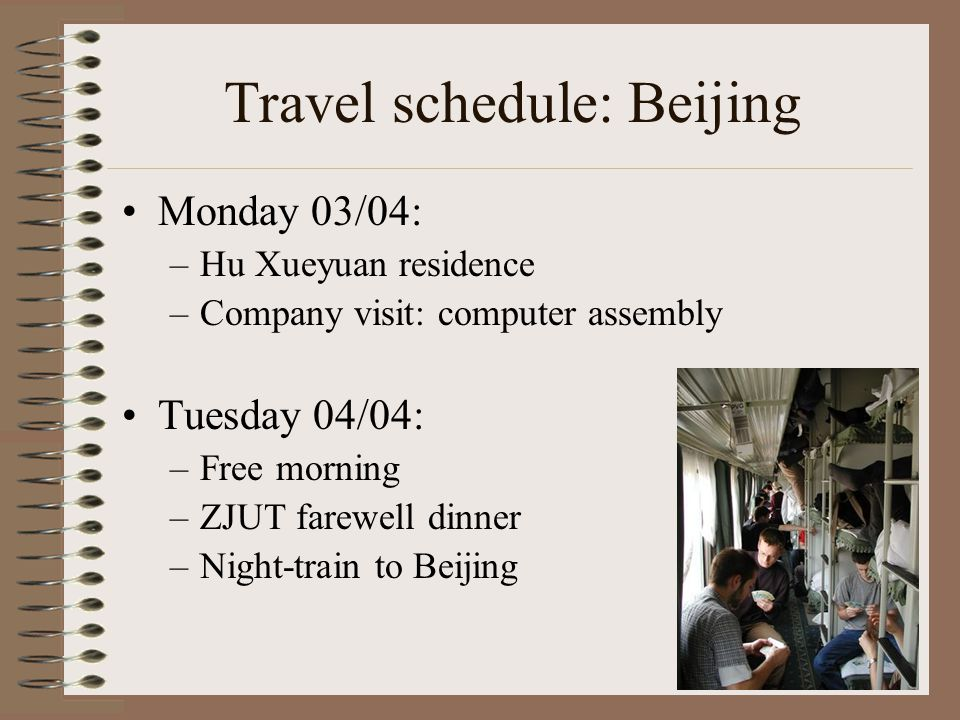 Travel schedule: Beijing Monday 03/04: –Hu Xueyuan residence –Company visit: computer assembly Tuesday 04/04: –Free morning –ZJUT farewell dinner –Night-train to Beijing
