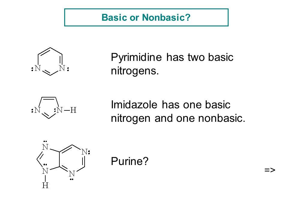 Basic or Nonbasic? Pyrimidine has two basic nitrogens. Imidazole has one basic nitrogen and one nonbasic. Purine? =>