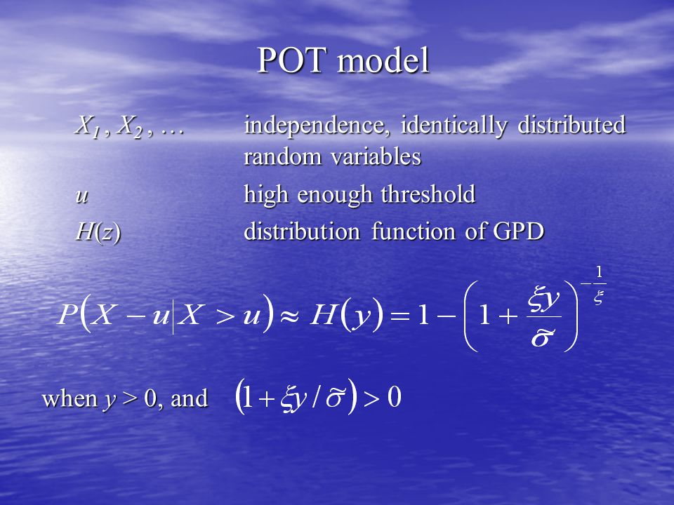 POT model X 1, X 2, … independence, identically distributed random variables uhigh enough threshold H(z)distribution function of GPD when y > 0, and