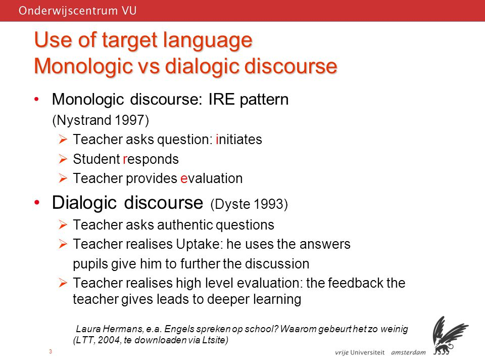 3 Use of target language Monologic vs dialogic discourse Monologic discourse: IRE pattern (Nystrand 1997)  Teacher asks question: initiates  Student responds  Teacher provides evaluation Dialogic discourse (Dyste 1993)  Teacher asks authentic questions  Teacher realises Uptake: he uses the answers pupils give him to further the discussion  Teacher realises high level evaluation: the feedback the teacher gives leads to deeper learning Laura Hermans, e.a.