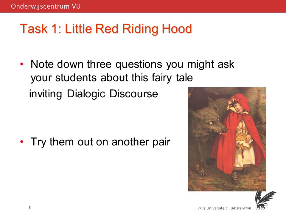5 Task 1: Little Red Riding Hood Note down three questions you might ask your students about this fairy tale inviting Dialogic Discourse Try them out on another pair