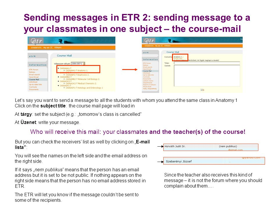 "Sending messages in ETR 2: sending message to a your classmates in one subject – the course-mail Let's say you want to send a message to all the students with whom you attend the same class in Anatomy 1 Click on the subject title: the course mail page will load in At tárgy: set the subject (e.g.: ""tomorrow's class is cancelled At Üzenet: write your message."