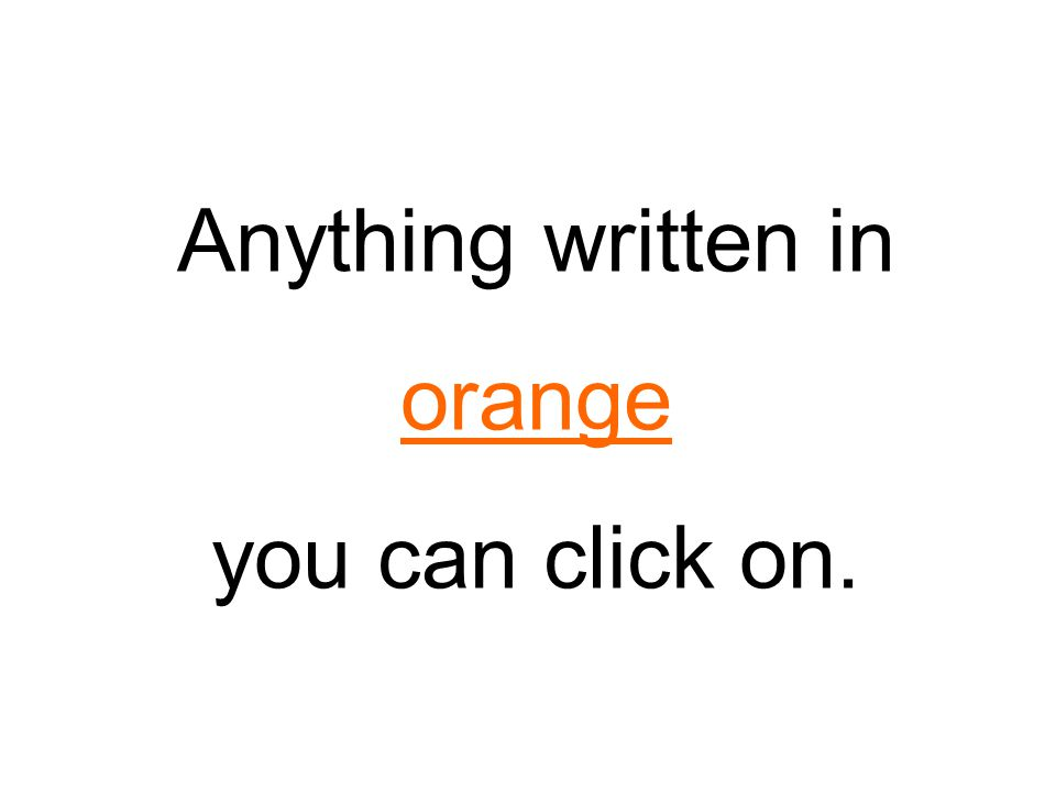 Anything written in orange you can click on.