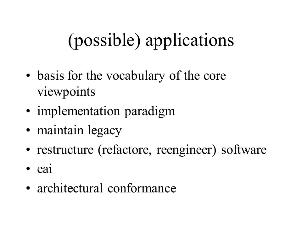 (possible) applications basis for the vocabulary of the core viewpoints implementation paradigm maintain legacy restructure (refactore, reengineer) software eai architectural conformance
