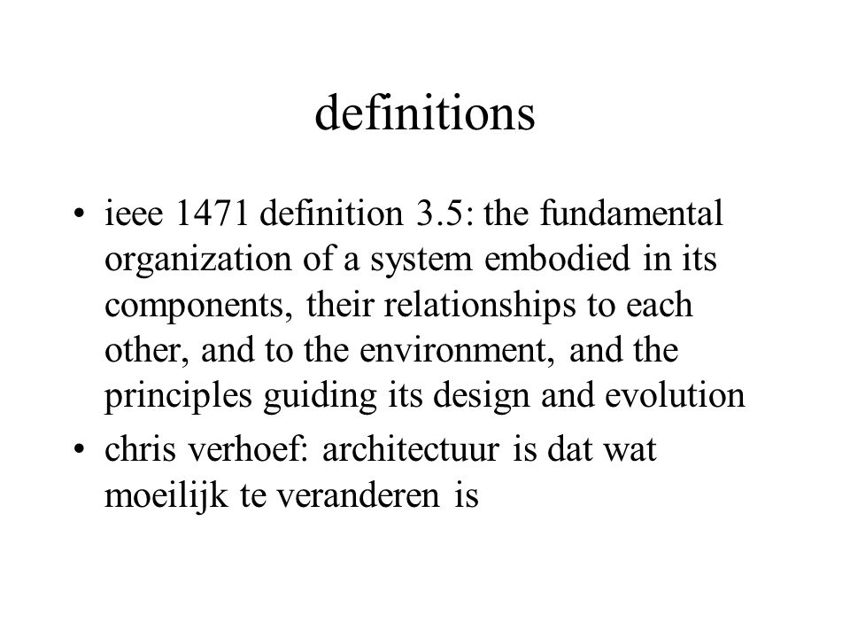 definitions ieee 1471 definition 3.5: the fundamental organization of a system embodied in its components, their relationships to each other, and to the environment, and the principles guiding its design and evolution chris verhoef: architectuur is dat wat moeilijk te veranderen is