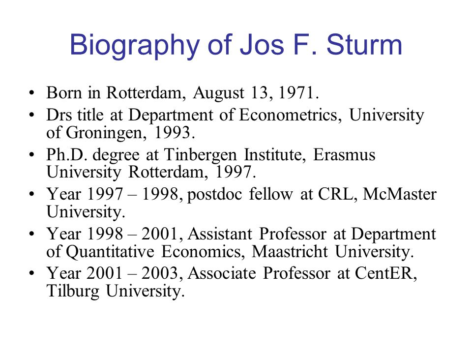 Biography of Jos F. Sturm Born in Rotterdam, August 13, 1971. Drs title at Department of Econometrics, University of Groningen, 1993. Ph.D. degree at