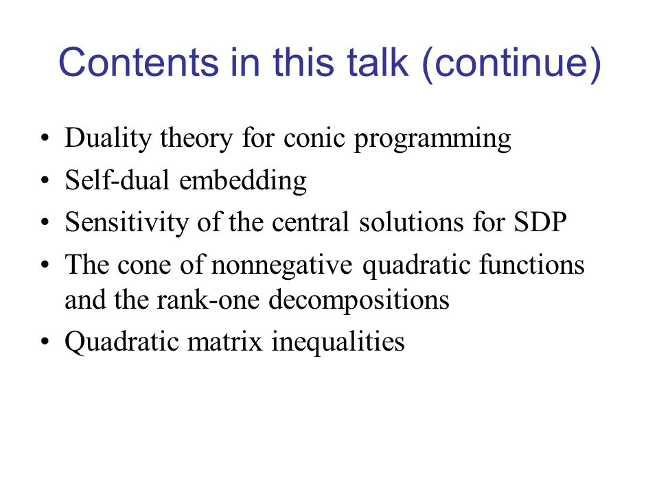 Contents in this talk (continue) Duality theory for conic programming Self-dual embedding Sensitivity of the central solutions for SDP The cone of non