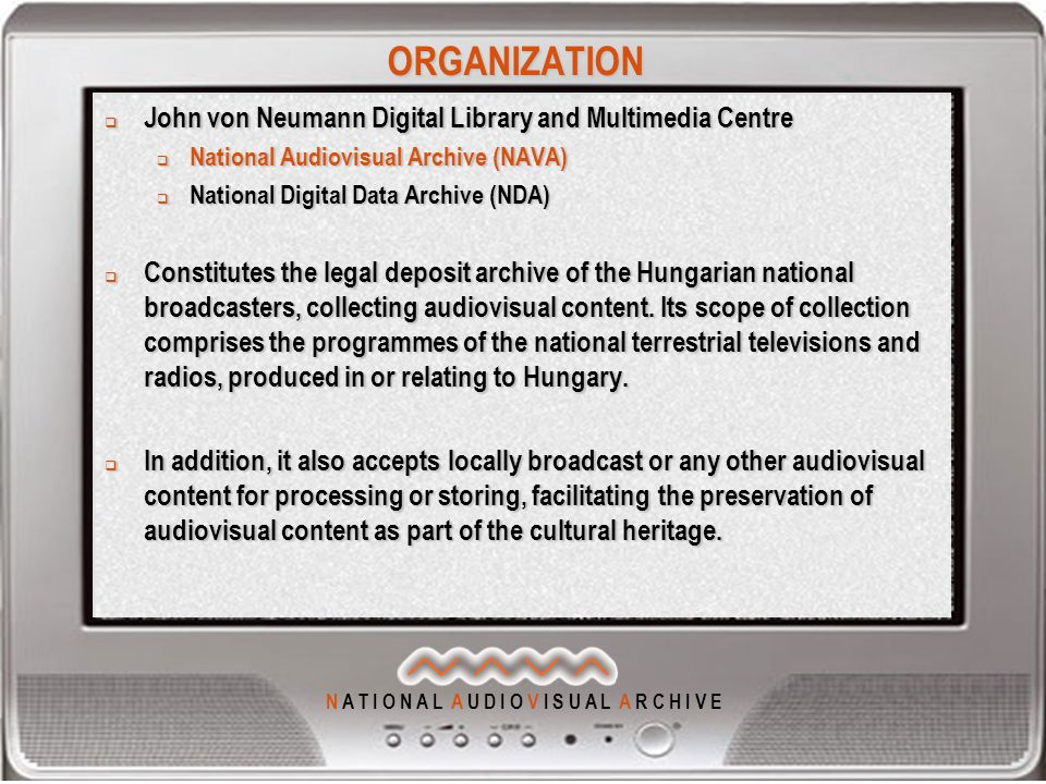 N A T I O N A L A U D I O V I S U A L A R C H I V E ORGANIZATION  John von Neumann Digital Library and Multimedia Centre  National Audiovisual Archive (NAVA)  National Digital Data Archive (NDA)  Constitutes the legal deposit archive of the Hungarian national broadcasters, collecting audiovisual content.