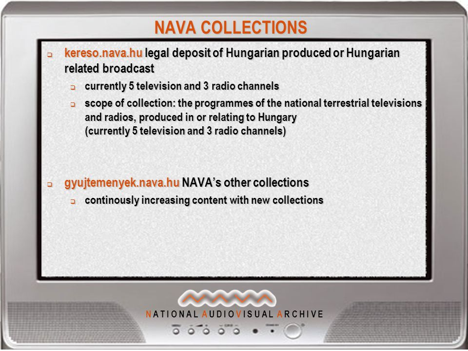 N A T I O N A L A U D I O V I S U A L A R C H I V E NAVA COLLECTIONS  kereso.nava.hu legal deposit of Hungarian produced or Hungarian related broadcast  currently 5 television and 3 radio channels  scope of collection: the programmes of the national terrestrial televisions and radios, produced in or relating to Hungary (currently 5 television and 3 radio channels)  gyujtemenyek.nava.hu NAVA's other collections  continously increasing content with new collections