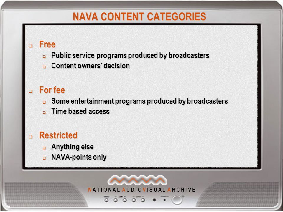 N A T I O N A L A U D I O V I S U A L A R C H I V E NAVA CONTENT CATEGORIES  Free  Public service programs produced by broadcasters  Content owners' decision  For fee  Some entertainment programs produced by broadcasters  Time based access  Restricted  Anything else  NAVA-points only