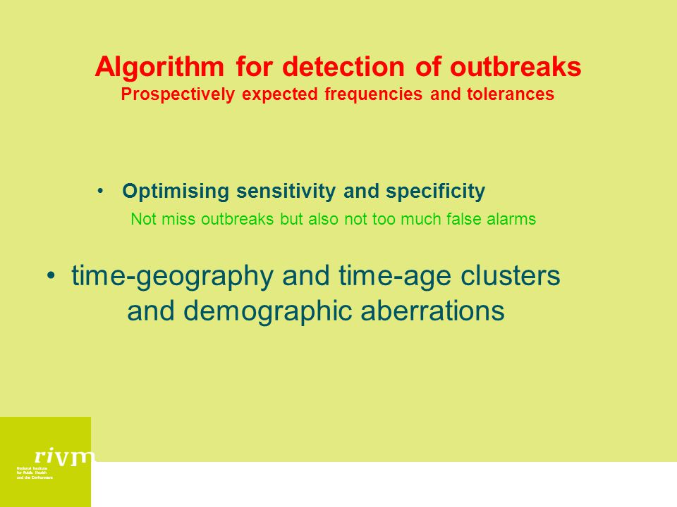 National Institute for Public Health and the Environment Algorithm for detection of outbreaks Prospectively expected frequencies and tolerances Optimising sensitivity and specificity Not miss outbreaks but also not too much false alarms time-geography and time-age clusters and demographic aberrations