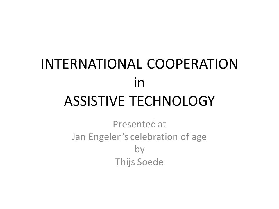 INTERNATIONAL COOPERATION in ASSISTIVE TECHNOLOGY Presented at Jan Engelen's celebration of age by Thijs Soede