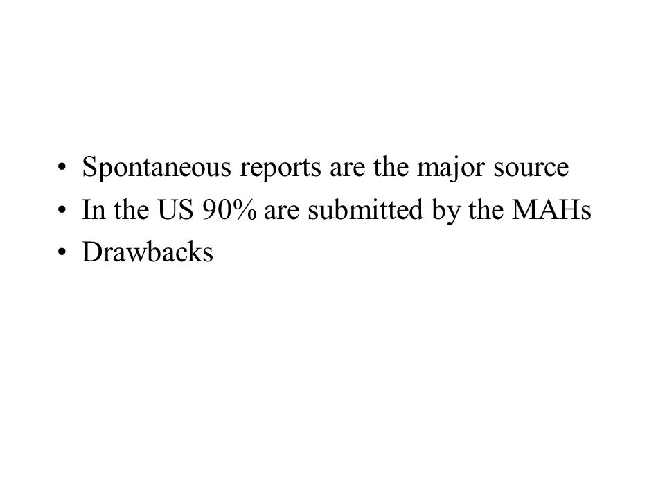 Spontaneous reports are the major source In the US 90% are submitted by the MAHs Drawbacks
