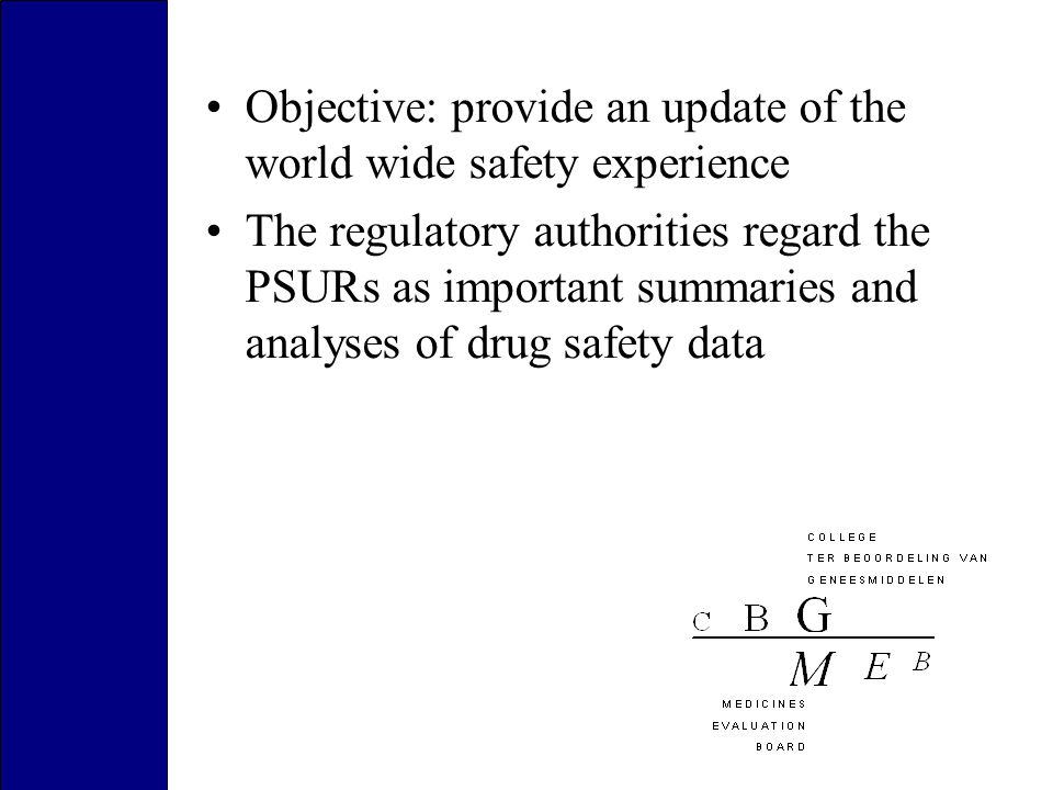 Objective: provide an update of the world wide safety experience The regulatory authorities regard the PSURs as important summaries and analyses of drug safety data