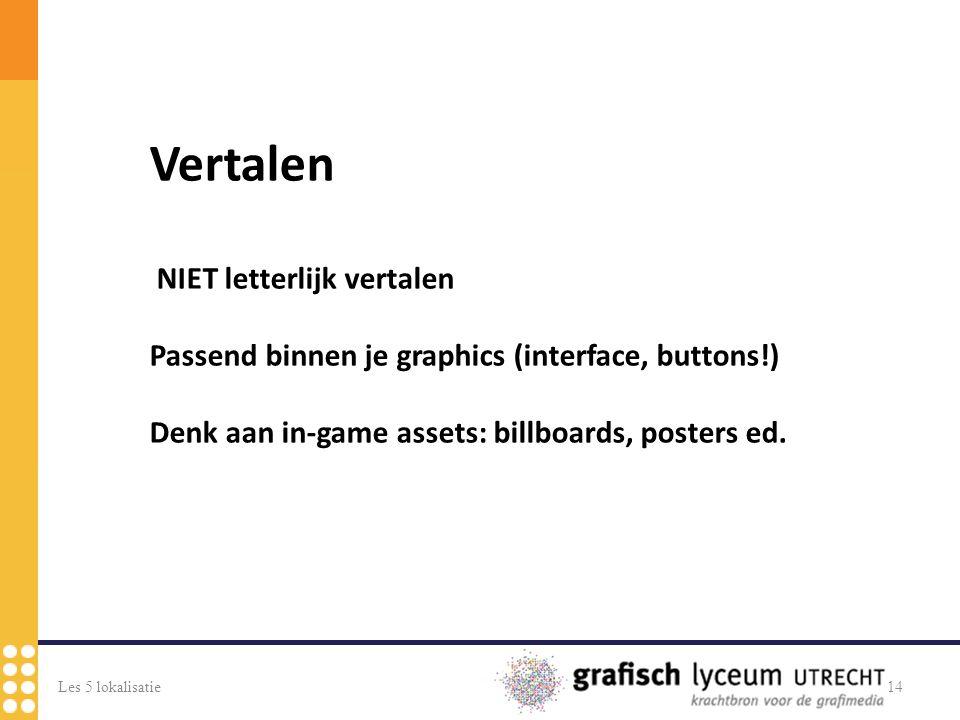 Les 5 lokalisatie14 Vertalen NIET letterlijk vertalen Passend binnen je graphics (interface, buttons!) Denk aan in-game assets: billboards, posters ed.