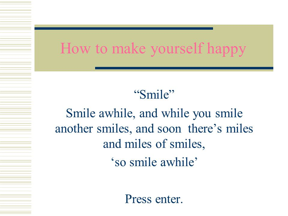 How to make yourself happy Smile Smile awhile, and while you smile another smiles, and soon there's miles and miles of smiles, 'so smile awhile' Press enter.