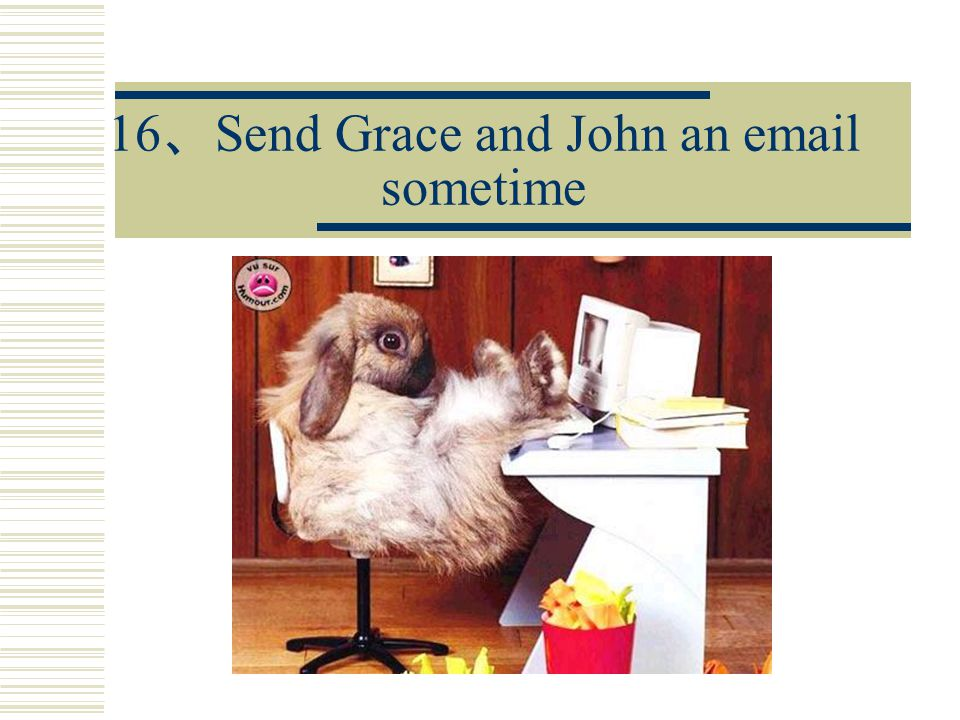 16 、 Send Grace and John an email sometime