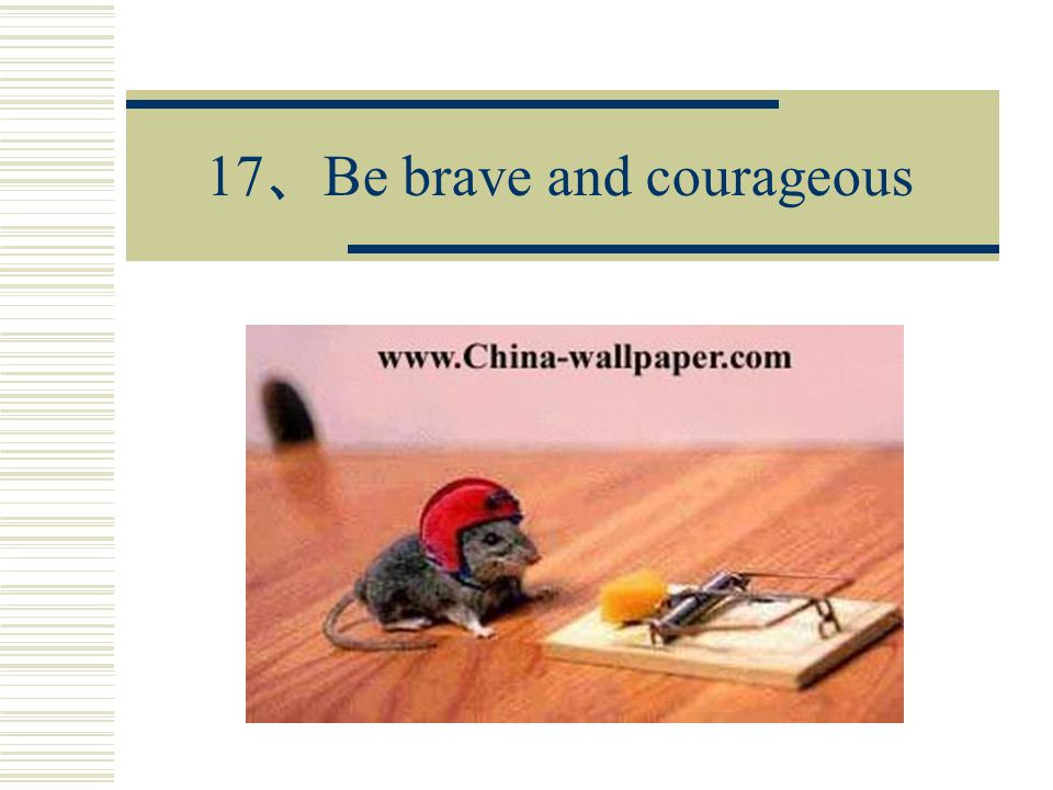 17 、 Be brave and courageous